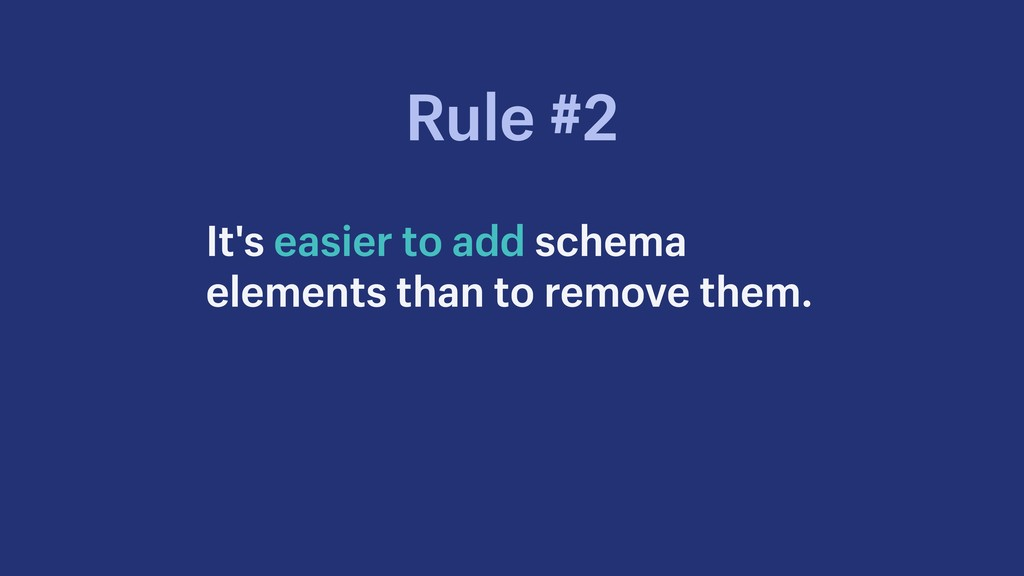It's easier to add schema elements than to remo...
