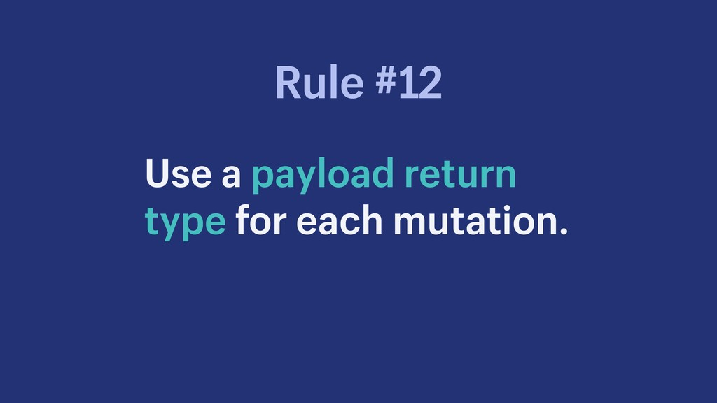 Use a payload return type for each mutation. Ru...
