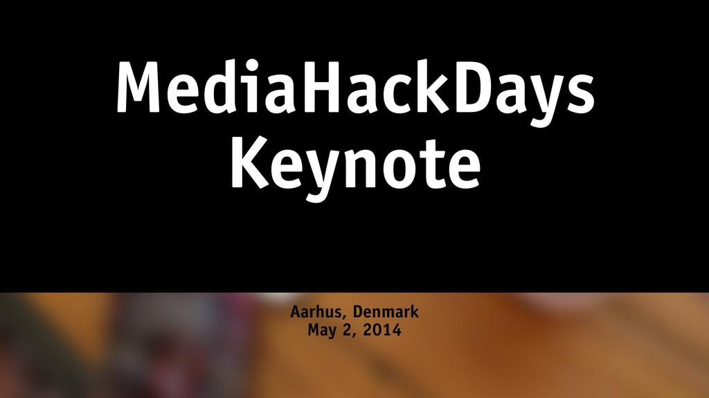 MediaHackDays Keynote Aarhus, Denmark May 2, 20...