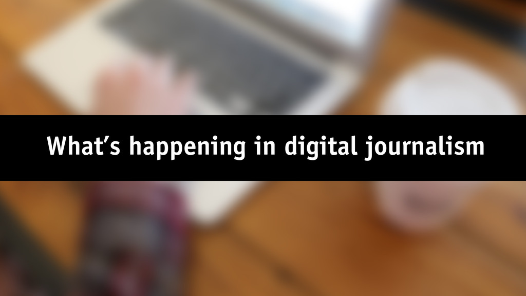 What's happening in digital journalism