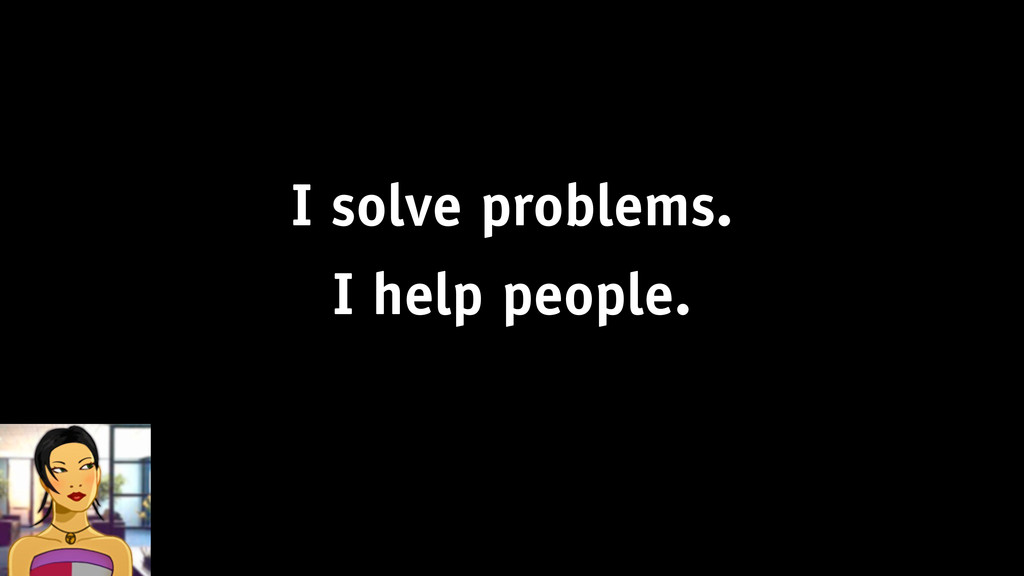 I solve problems. I help people.
