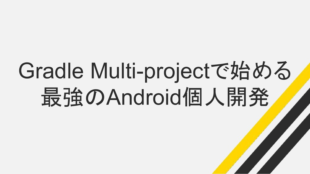 Gradle Multi-projectで始める 最強のAndroid個人開発