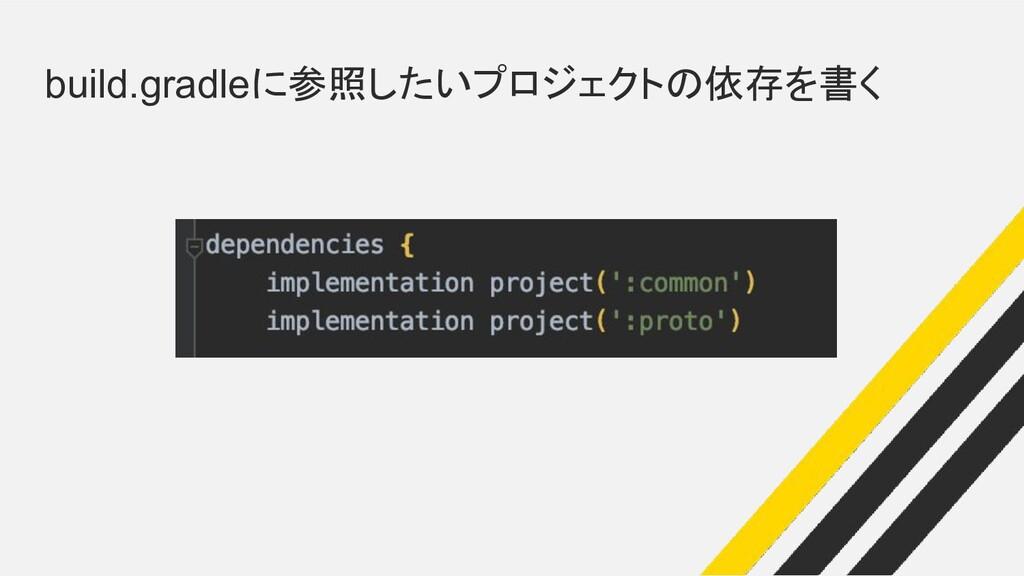 build.gradleに参照したいプロジェクトの依存を書く