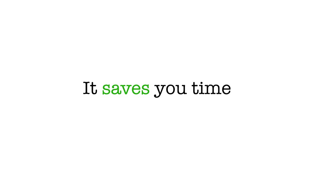 It saves you time