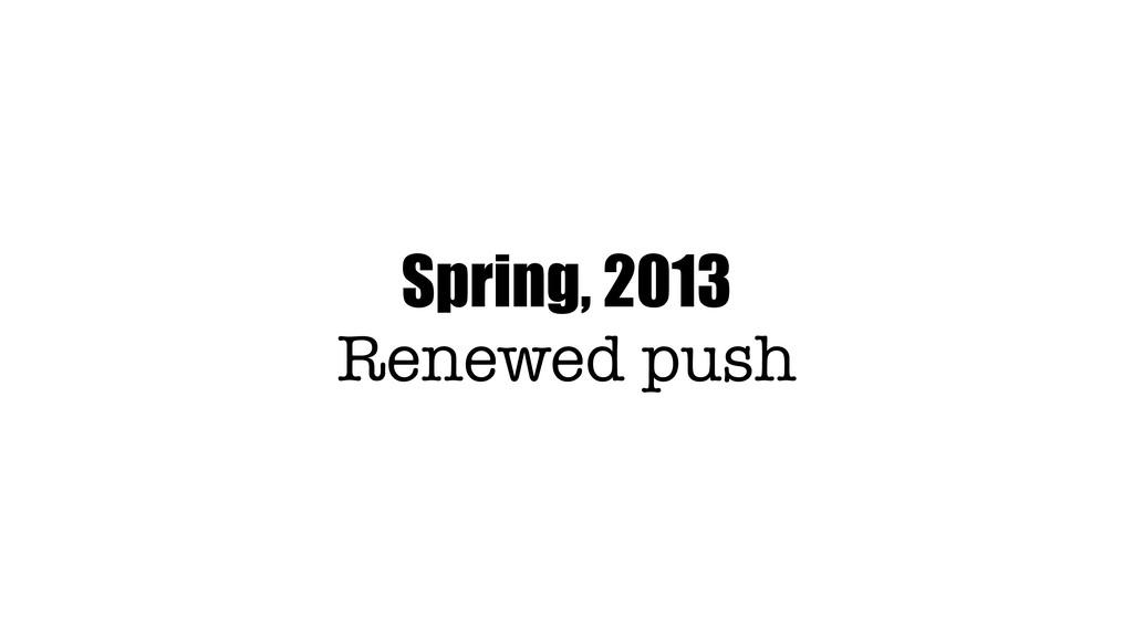 Spring, 2013 Renewed push