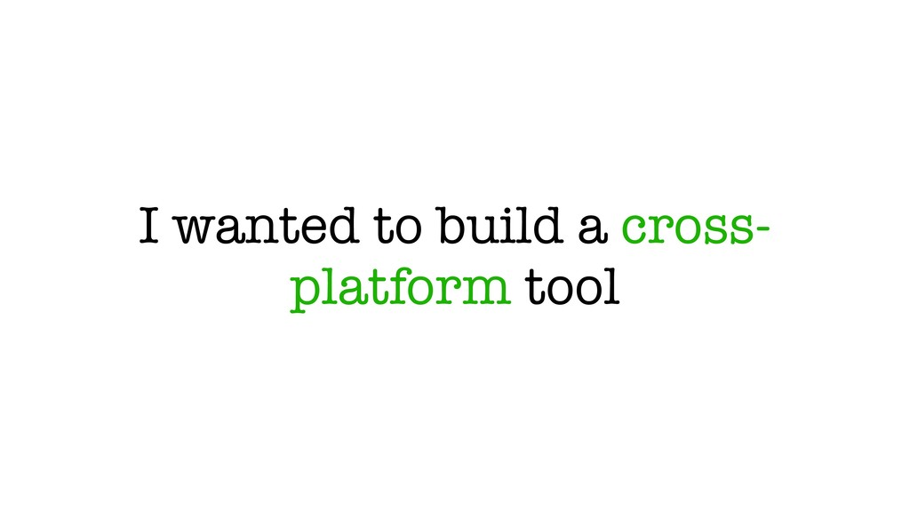 I wanted to build a cross- platform tool