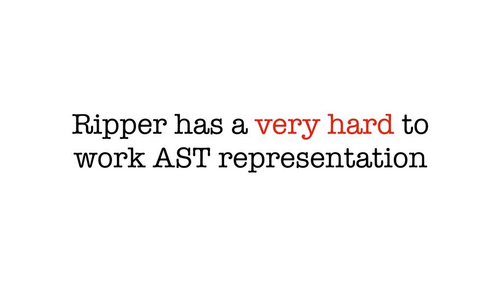 Ripper has a very hard to work AST representati...