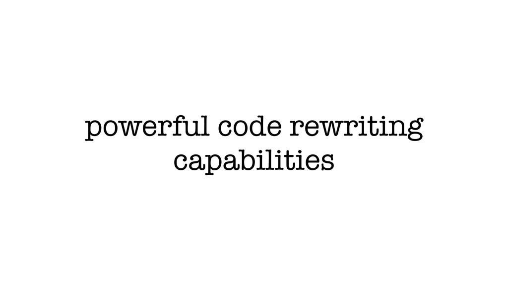 powerful code rewriting capabilities