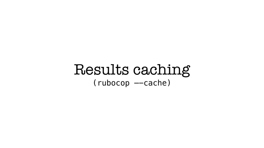 Results caching (rubocop —-cache)