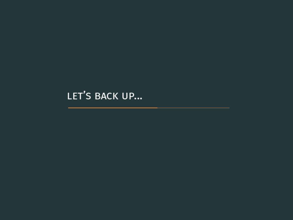 let's back up…