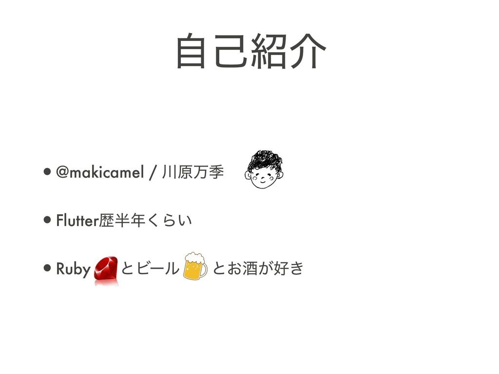 ࣗݾհ •@makicamel / ݪສق •Flutterྺ͘Β͍ •Ruby ͱϏ...