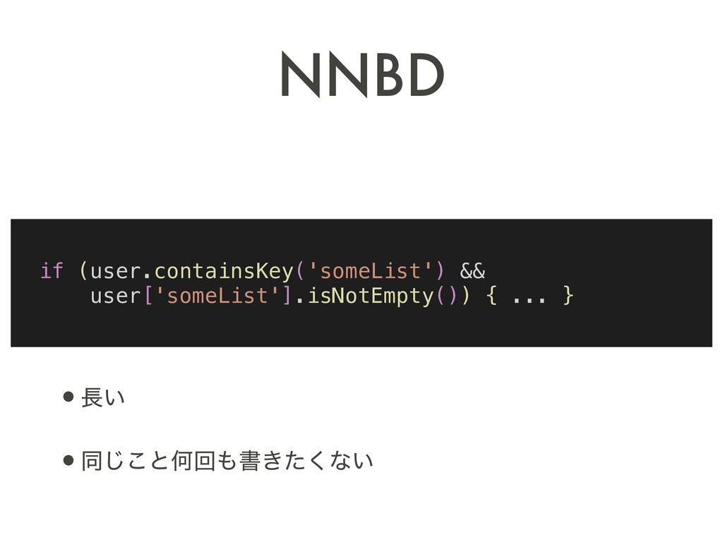 NNBD •௕͍ •ಉ͜͡ͱԿճ΋ॻ͖ͨ͘ͳ͍ if (user.containsKey('s...
