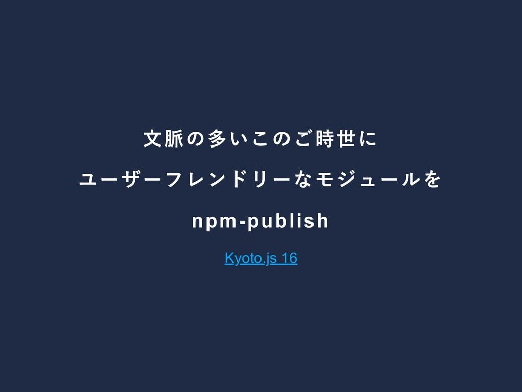文脈の多いこのご時世に ユーザーフレンドリーなモジュールを npmpublish Kyoto...