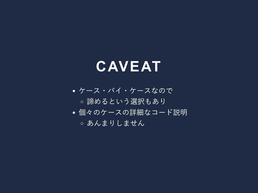 CAVEAT ケース・バイ・ケースなので 諦めるという選択もあり 個々のケースの詳細なコード説...