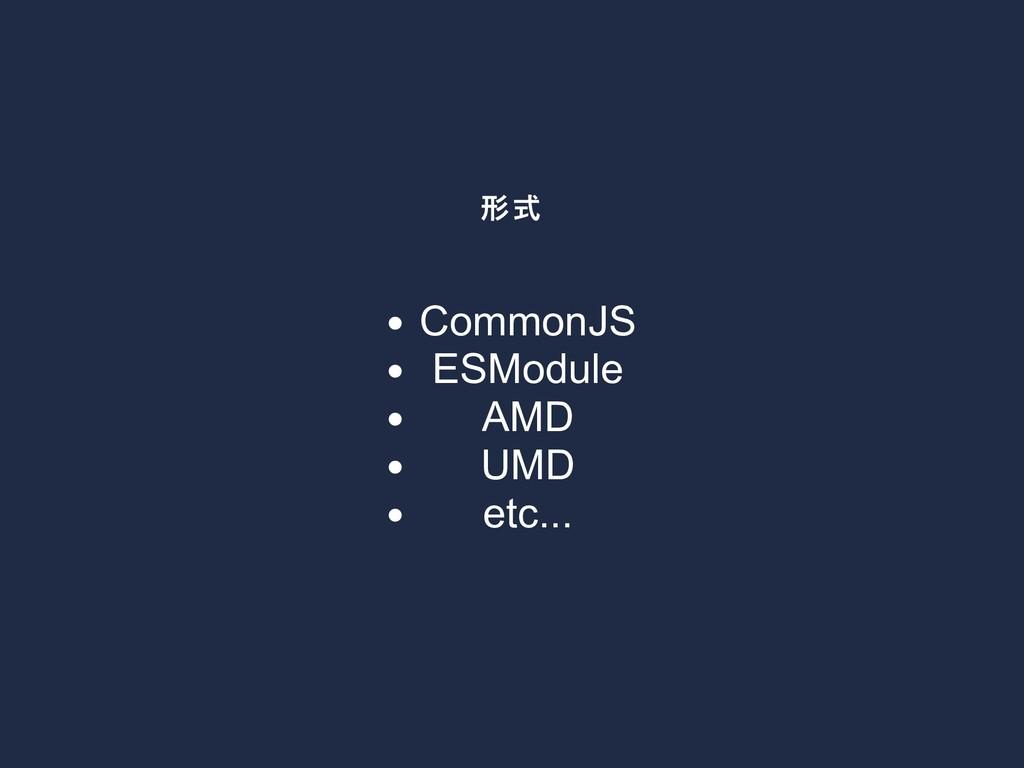 形式 CommonJS ESModule AMD UMD etc...