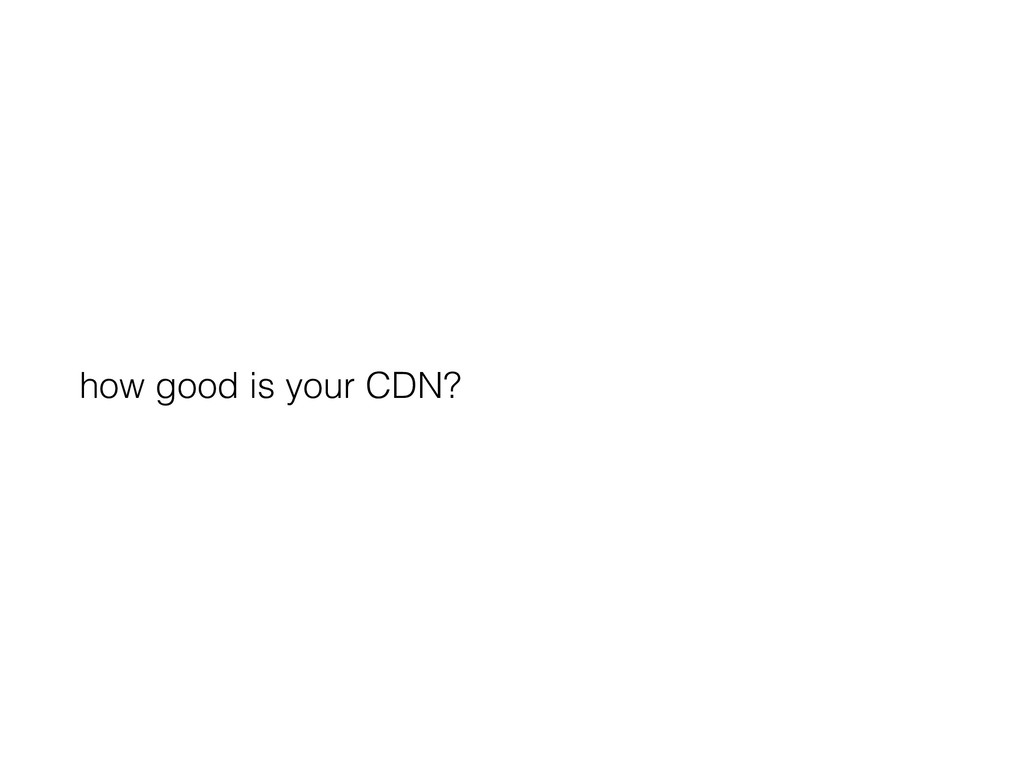 how good is your CDN?