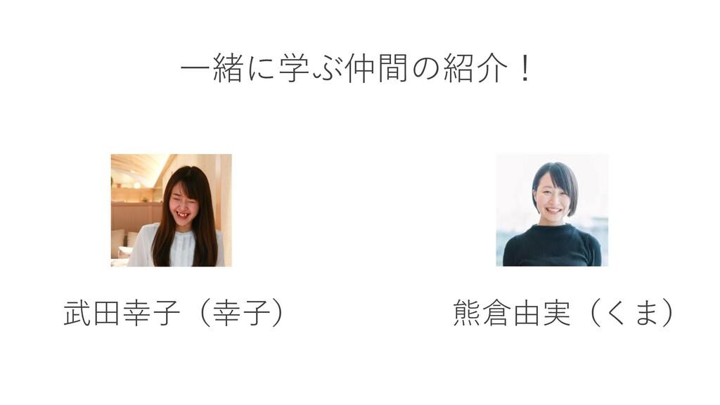 武田幸子(幸子) 熊倉由実(くま) 一緒に学ぶ仲間の紹介!