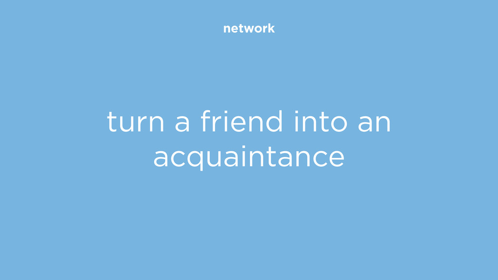 network turn a friend into an acquaintance