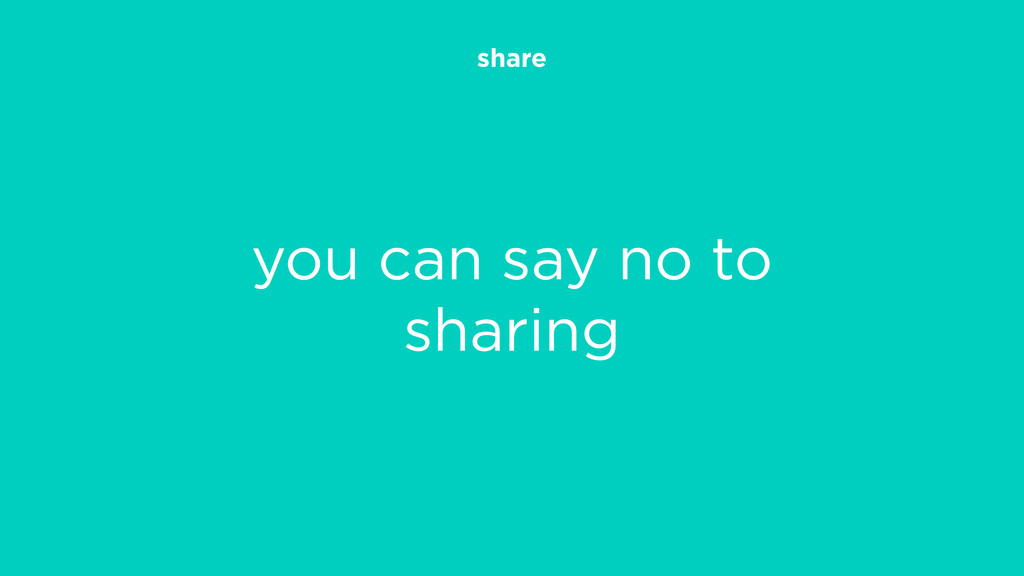 share you can say no to sharing