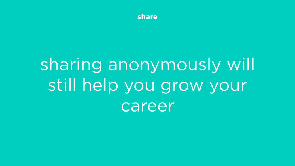 share sharing anonymously will still help you g...