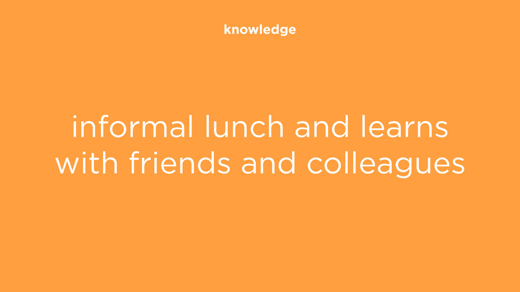 knowledge informal lunch and learns with friend...