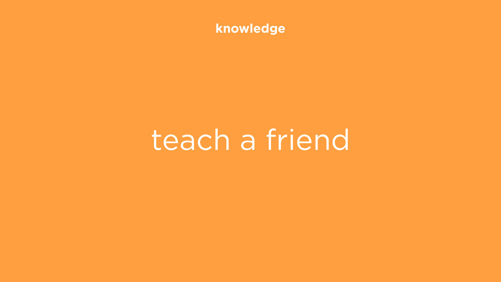 knowledge teach a friend