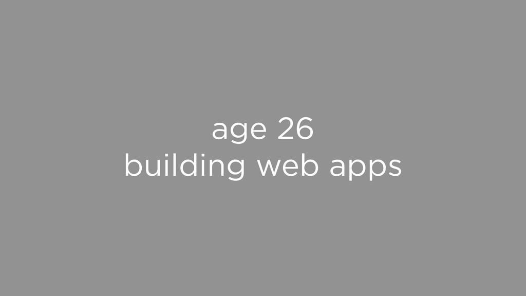 age 26 building web apps