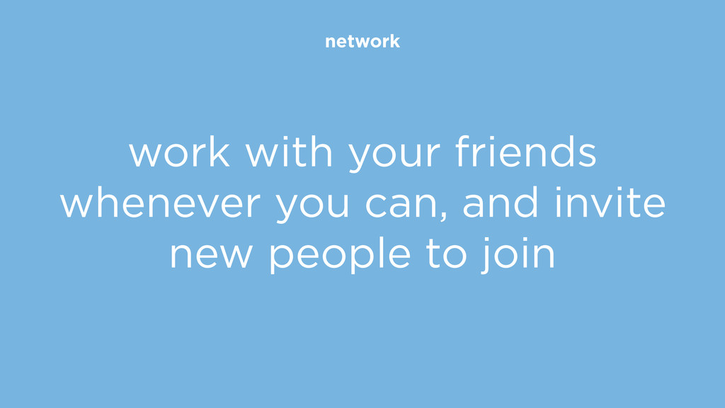 network work with your friends whenever you can...