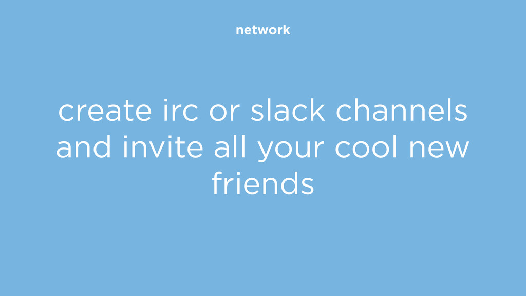 network create irc or slack channels and invite...