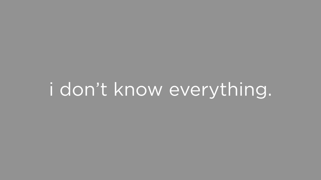 i don't know everything.