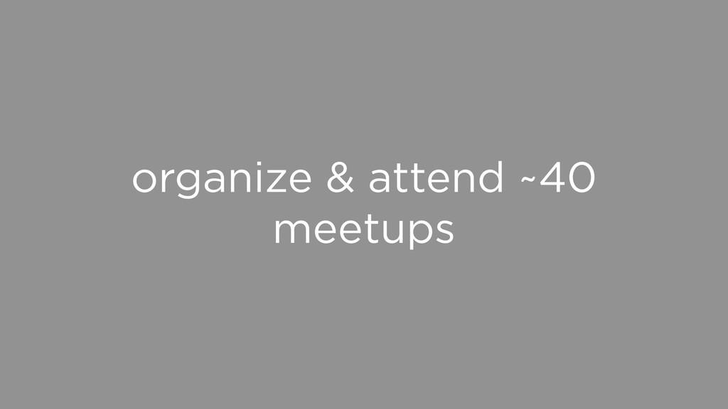 organize & attend ~40 meetups