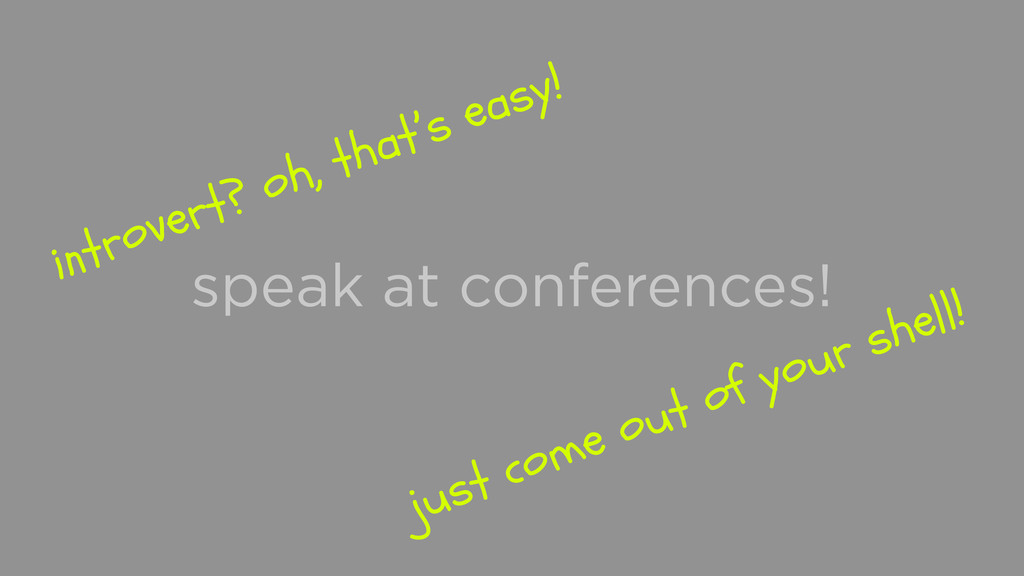 speak at conferences! introvert? oh, that's eas...