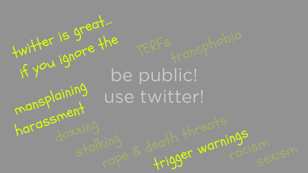 be public! use twitter! twitter is great… if yo...