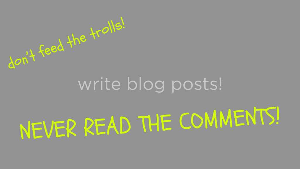 write blog posts! don't feed the trolls! NEVER ...