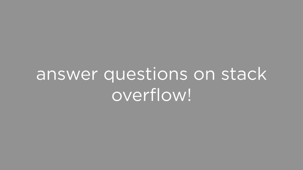 answer questions on stack overflow!