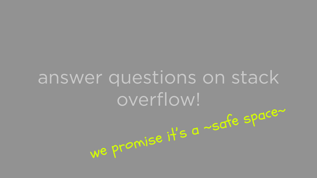 answer questions on stack overflow! we promise i...