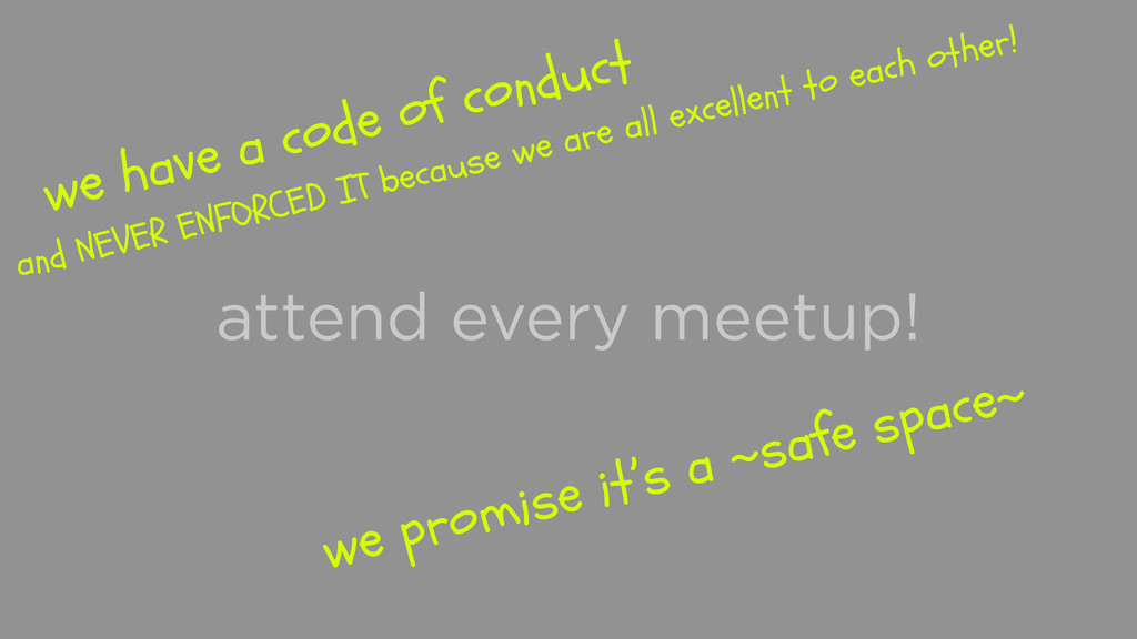 attend every meetup! we promise it's a ~safe sp...