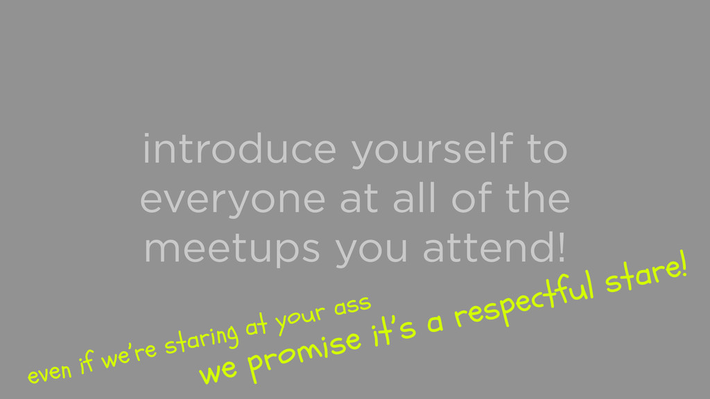 introduce yourself to everyone at all of the me...