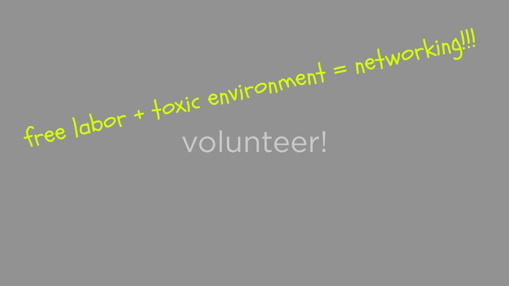 volunteer! free labor + toxic environment = net...