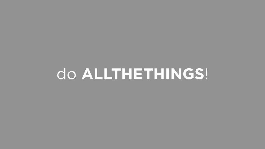 do ALLTHETHINGS!