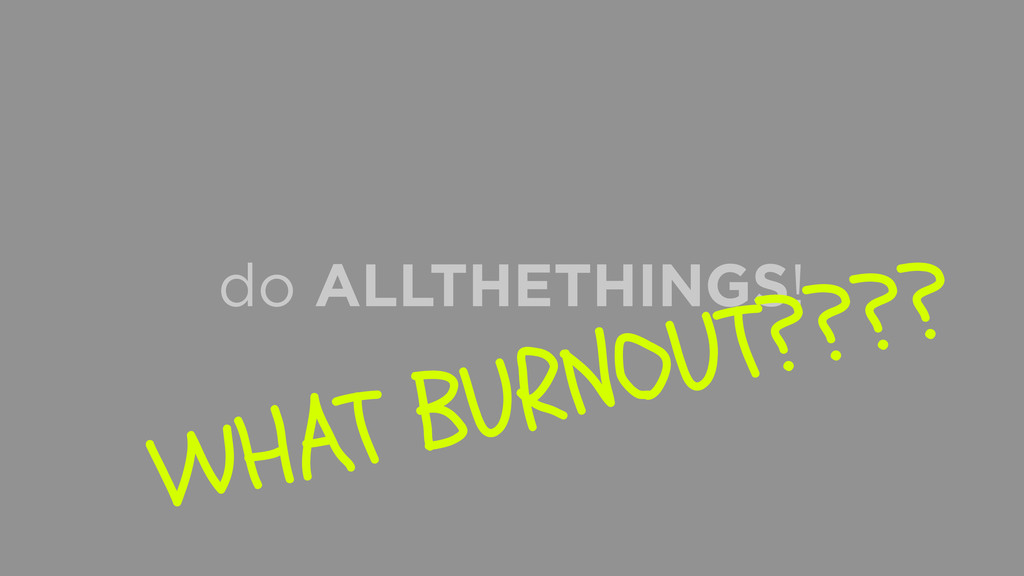 do ALLTHETHINGS! WHAT BURNOUT????