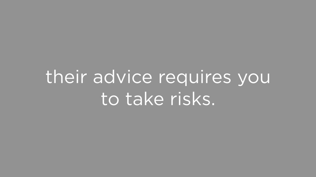 their advice requires you to take risks.