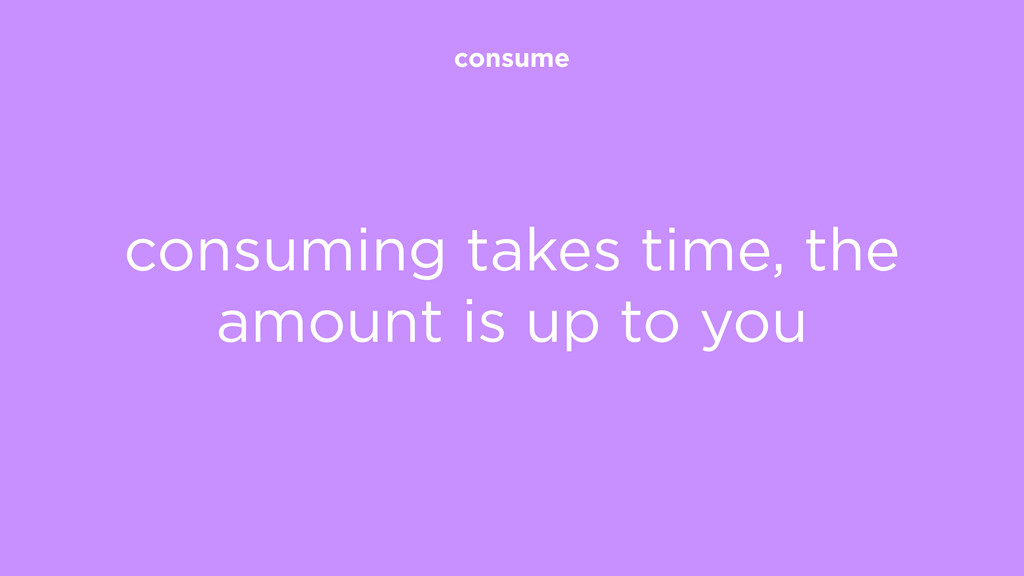 consume consuming takes time, the amount is up ...