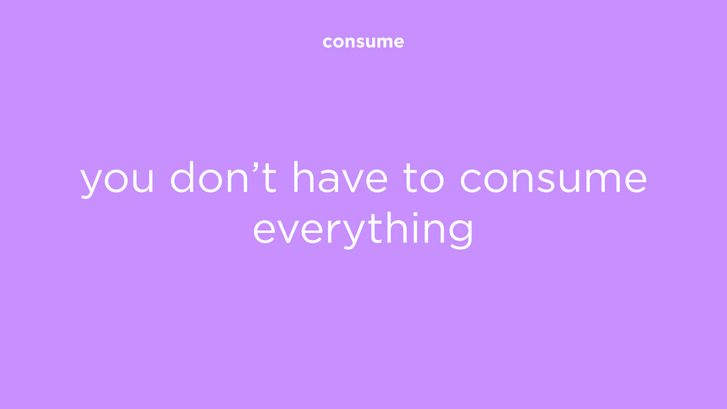 consume you don't have to consume everything