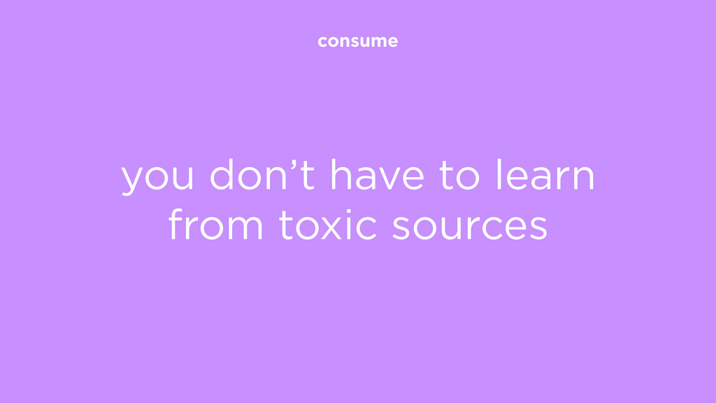 consume you don't have to learn from toxic sour...