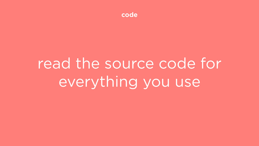 code read the source code for everything you use