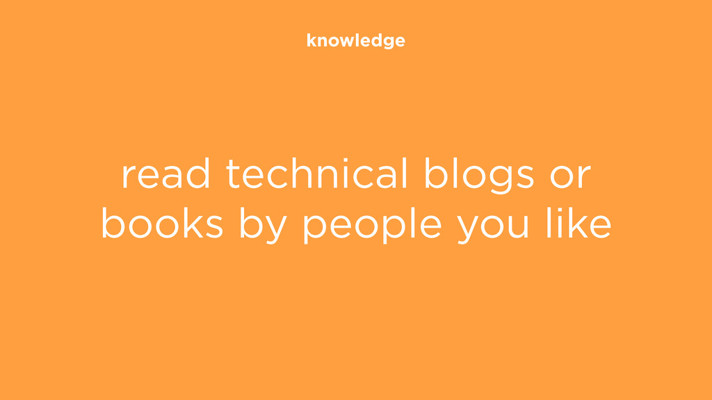 knowledge read technical blogs or books by peop...