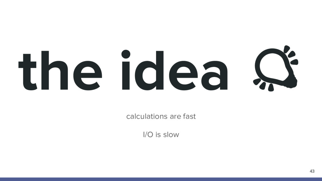 the idea calculations are fast I/O is slow 43