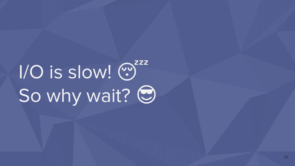 I/O is slow! So why wait? 51