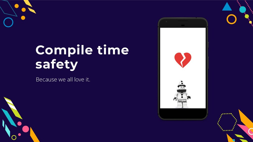 Compile time safety Because we all love it.